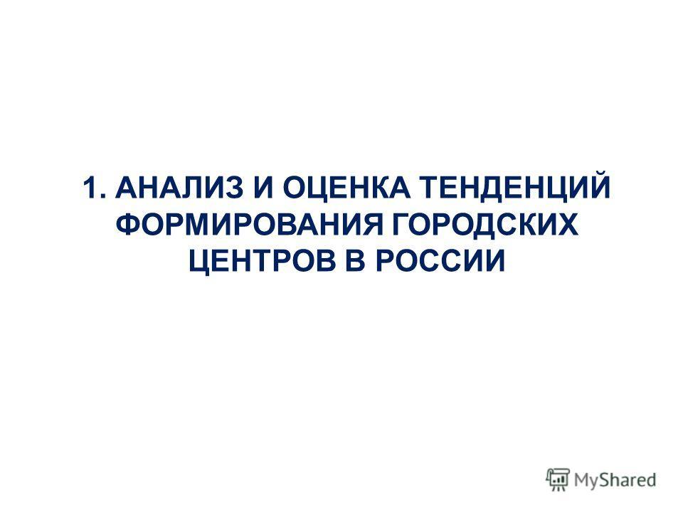 1. АНАЛИЗ И ОЦЕНКА ТЕНДЕНЦИЙ ФОРМИРОВАНИЯ ГОРОДСКИХ ЦЕНТРОВ В РОССИИ