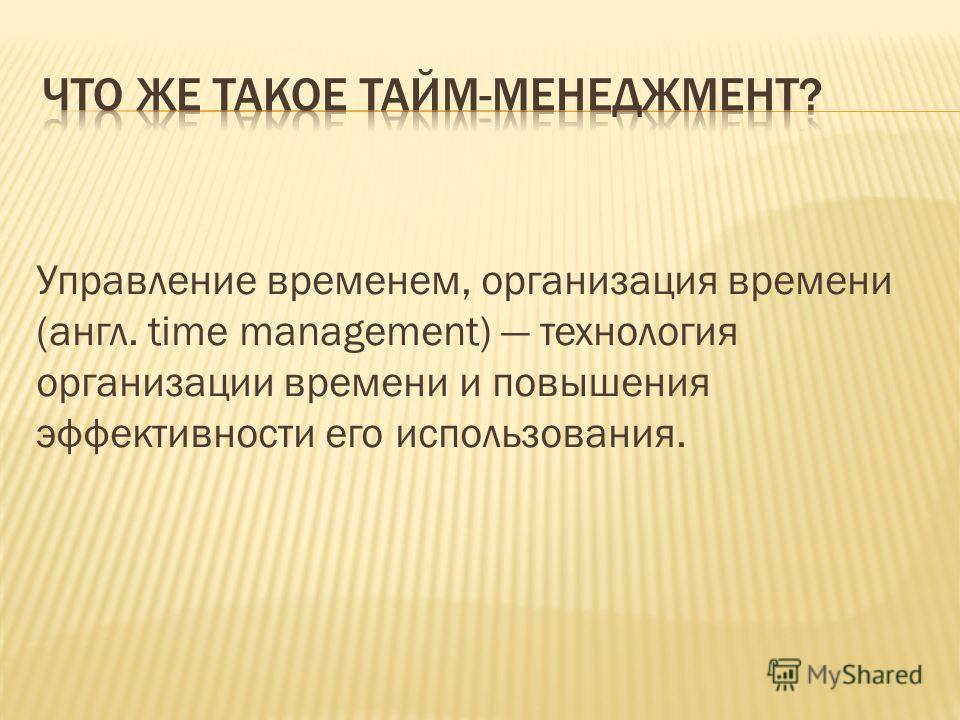 Управление временем, организация времени (англ. time management) технология организации времени и повышения эффективности его использования.