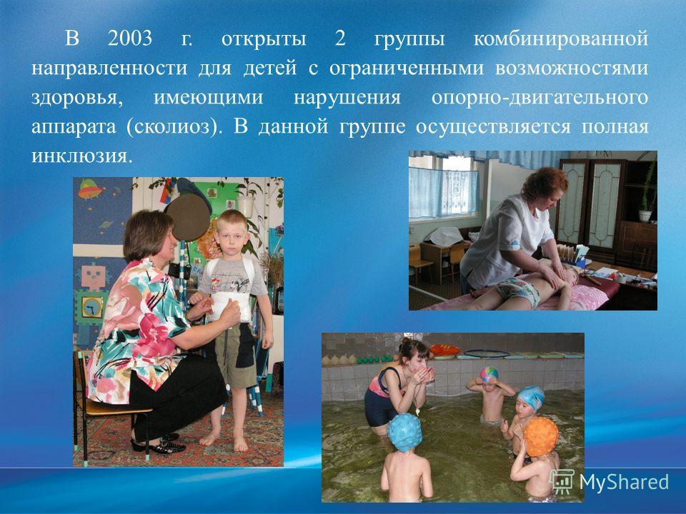 В 2003 г. открыты 2 группы комбинированной направленности для детей с ограниченными возможностями здоровья, имеющими нарушения опорно-двигательного аппарата (сколиоз). В данной группе осуществляется полная инклюзия.
