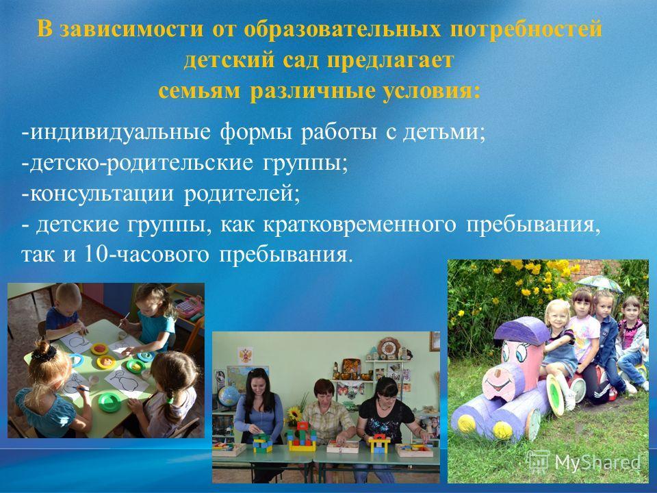 В зависимости от образовательных потребностей детский сад предлагает семьям различные условия: -индивидуальные формы работы с детьми; -детско-родительские группы; -консультации родителей; - детские группы, как кратковременного пребывания, так и 10-ча
