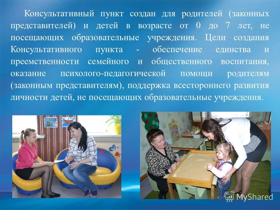 Консультативный пункт создан для родителей (законных представителей) и детей в возрасте от 0 до 7 лет, не посещающих образовательные учреждения. Цели создания Консультативного пункта - обеспечение единства и преемственности семейного и общественного