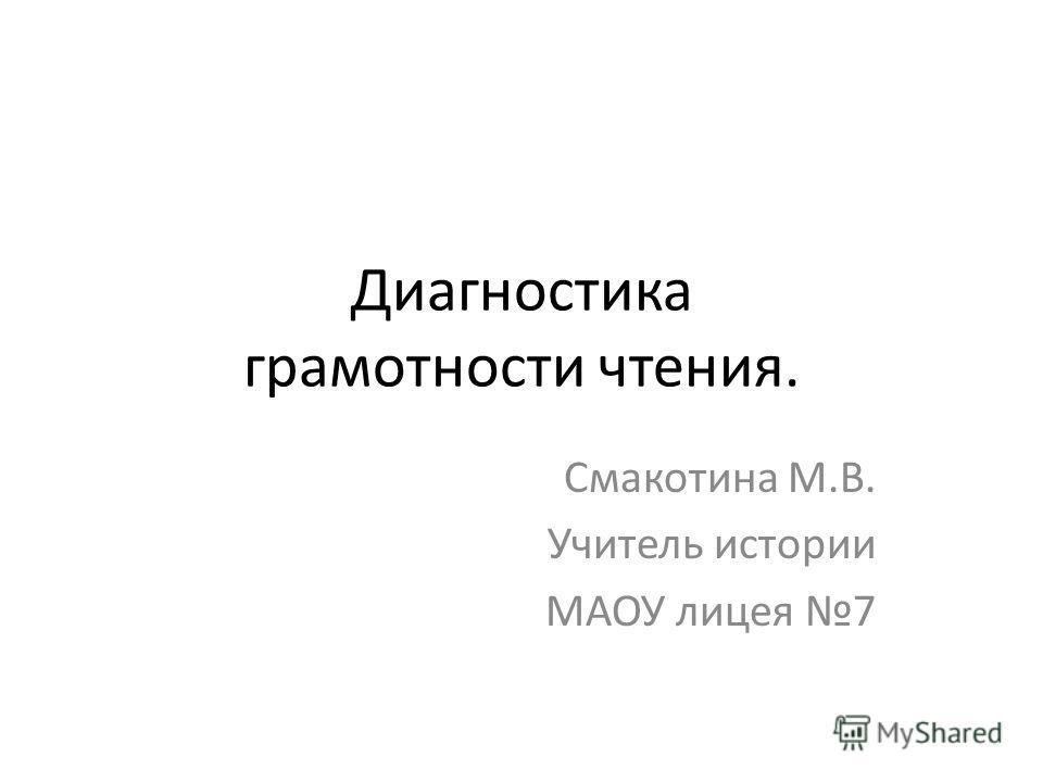 Диагностика грамотности чтения. Смакотина М.В. Учитель истории МАОУ лицея 7