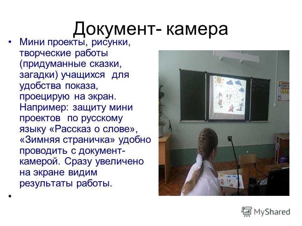 Документ- камера Мини проекты, рисунки, творческие работы (придуманные сказки, загадки) учащихся для удобства показа, проецирую на экран. Например: защиту мини проектов по русскому языку «Рассказ о слове», «Зимняя страничка» удобно проводить с докуме