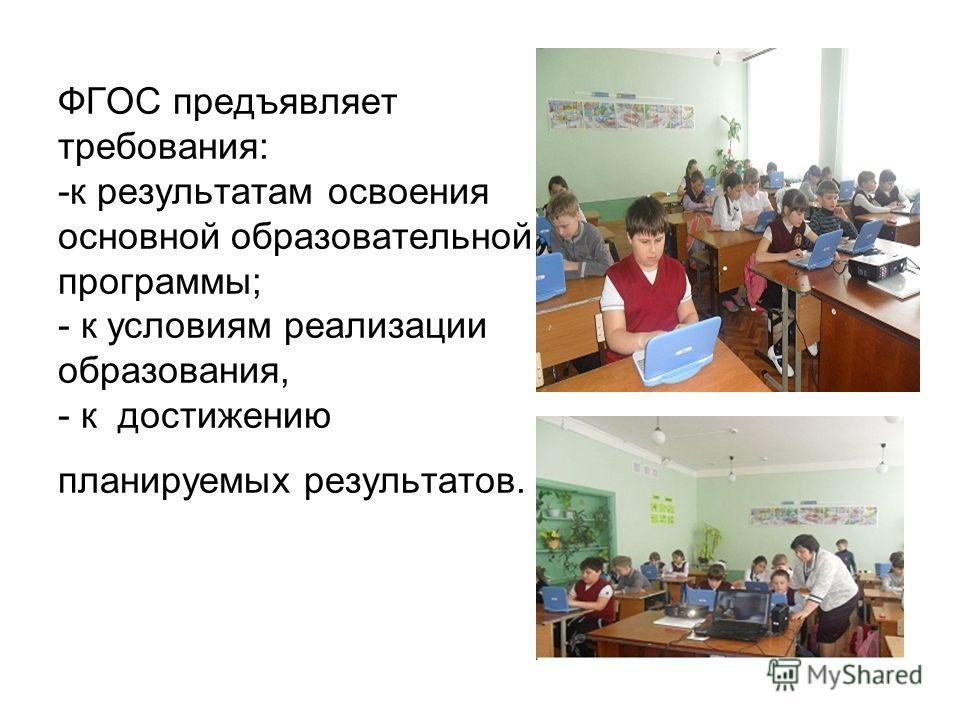 ФГОС предъявляет требования: -к результатам освоения основной образовательной программы; - к условиям реализации образования, - к достижению планируемых результатов.