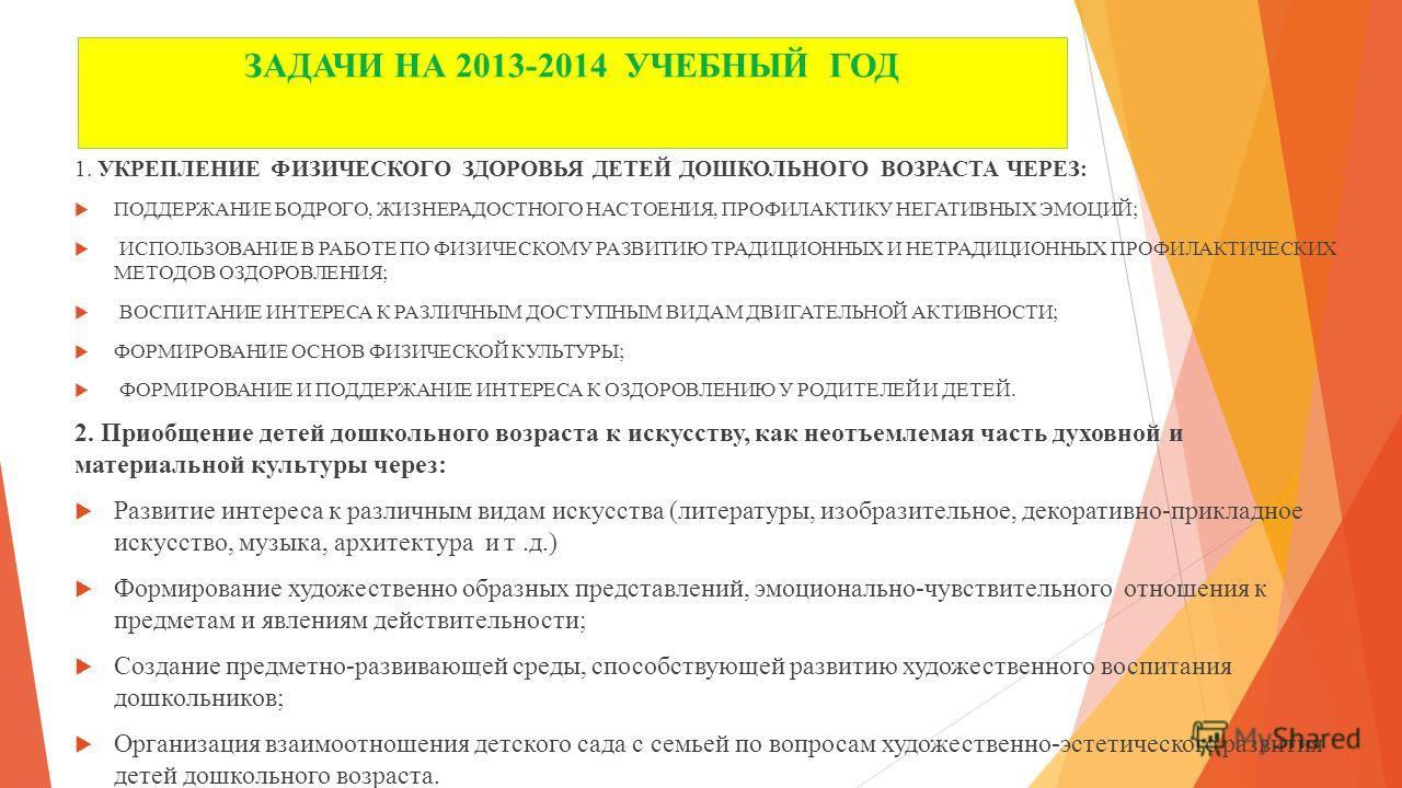 ЗАДАЧИ НА 2013-2014 УЧЕБНЫЙ ГОД 1. УКРЕПЛЕНИЕ ФИЗИЧЕСКОГО ЗДОРОВЬЯ ДЕТЕЙ ДОШКОЛЬНОГО ВОЗРАСТА ЧЕРЕЗ: ПОДДЕРЖАНИЕ БОДРОГО, ЖИЗНЕРАДОСТНОГО НАСТОЕНИЯ, ПРОФИЛАКТИКУ НЕГАТИВНЫХ ЭМОЦИЙ; ИСПОЛЬЗОВАНИЕ В РАБОТЕ ПО ФИЗИЧЕСКОМУ РАЗВИТИЮ ТРАДИЦИОННЫХ И НЕТРАДИ