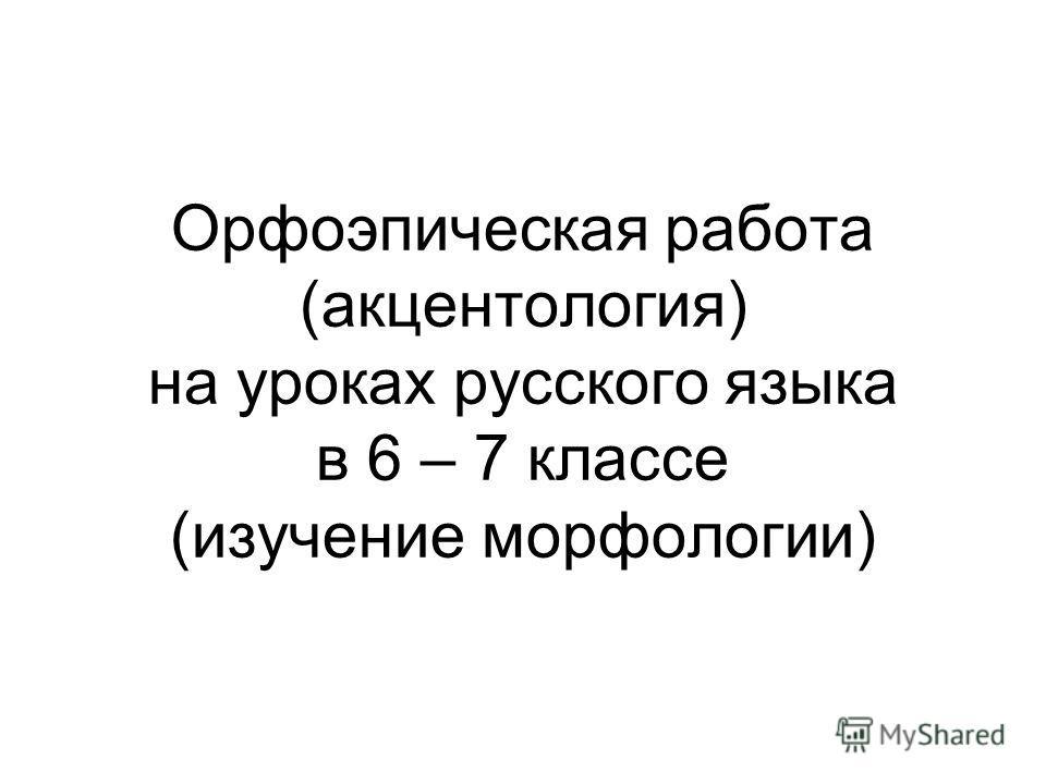 Орфоэпическая работа (акцентология) на уроках русского языка в 6 – 7 классе (изучение морфологии)