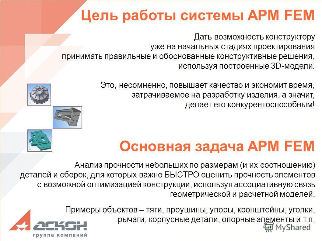 Цель работы системы APM FEM Дать возможность конструктору уже на начальных стадиях проектирования принимать правильные и обоснованные конструктивные решения, используя построенные 3D-модели. Это, несомненно, повышает качество и экономит время, затрач