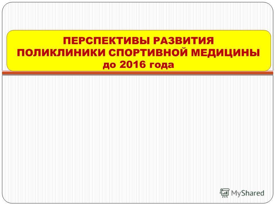 ПЕРСПЕКТИВЫ РАЗВИТИЯ ПОЛИКЛИНИКИ СПОРТИВНОЙ МЕДИЦИНЫ до 2016 года