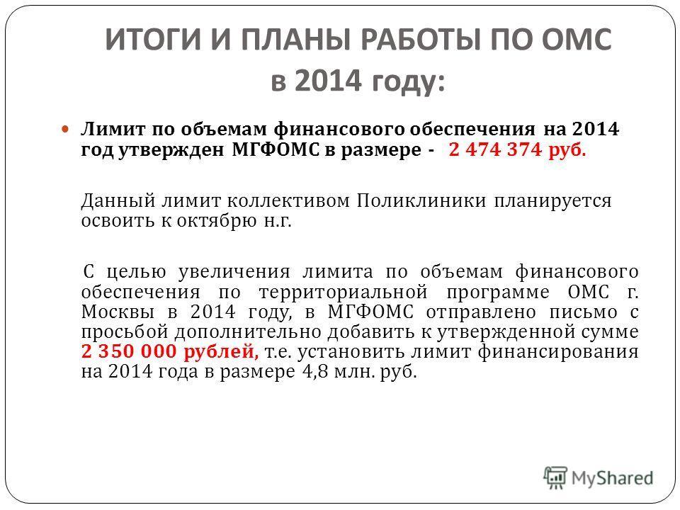 ИТОГИ И ПЛАНЫ РАБОТЫ ПО ОМС в 2014 году : Лимит по объемам финансового обеспечения на 2014 год утвержден МГФОМС в размере - 2 474 374 руб. Данный лимит коллективом Поликлиники планируется освоить к октябрю н. г. С целью увеличения лимита по объемам ф