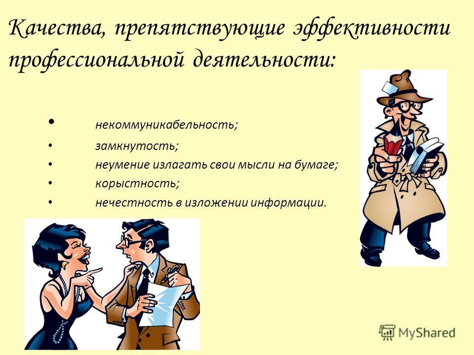 Качества, препятствующие эффективности профессиональной деятельности: некоммуникабельность; замкнутость; неумение излагать свои мысли на бумаге; корыстность; нечестность в изложении информации.