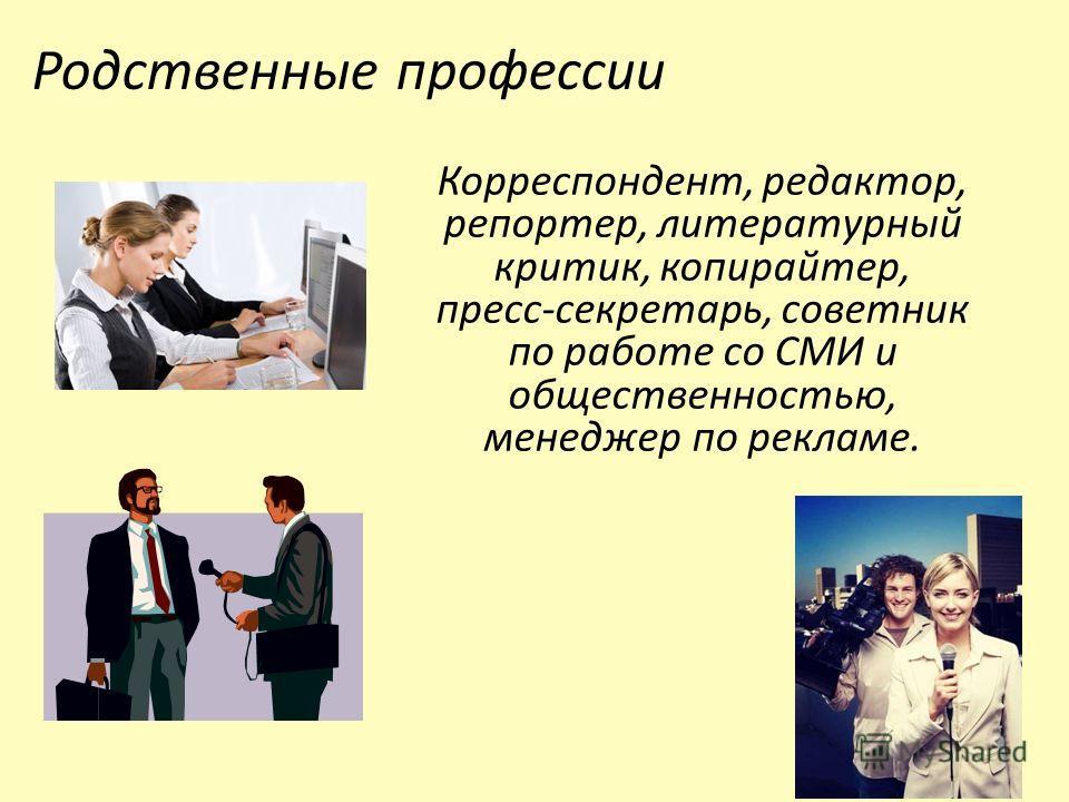 Родственные профессии Корреспондент, редактор, репортер, литературный критик, копирайтер, пресс-секретарь, советник по работе со СМИ и общественностью, менеджер по рекламе.