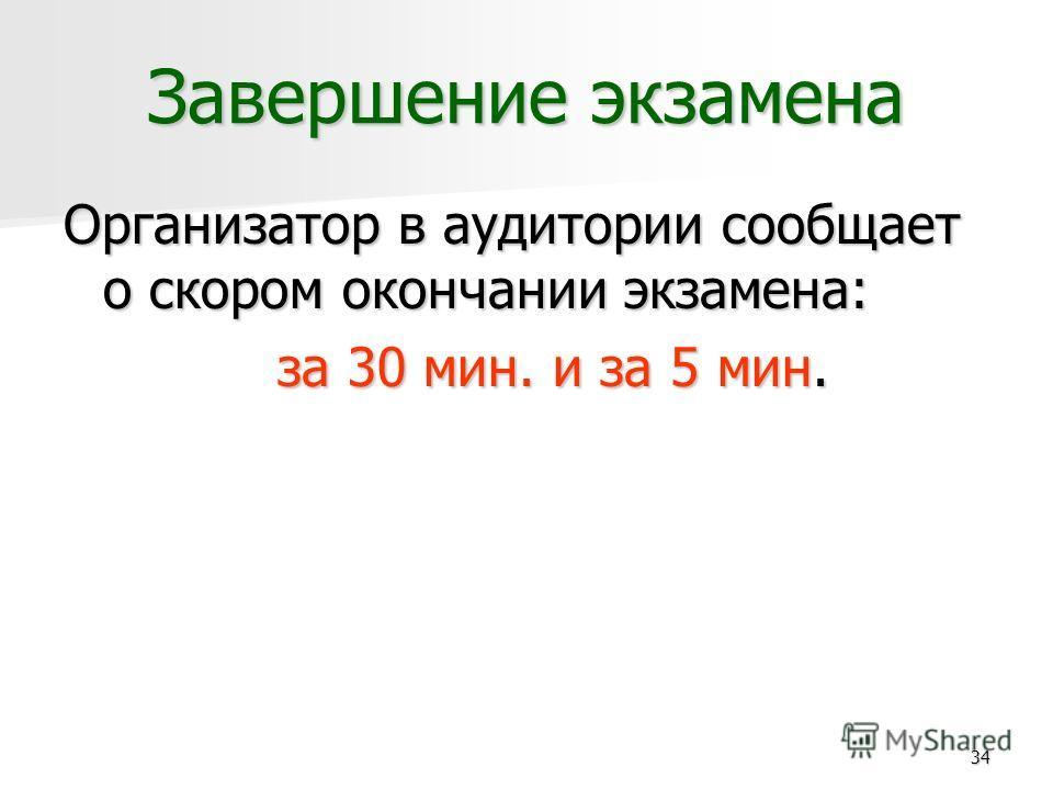 34 Завершение экзамена Организатор в аудитории сообщает о скором окончании экзамена: за 30 мин. и за 5 мин.