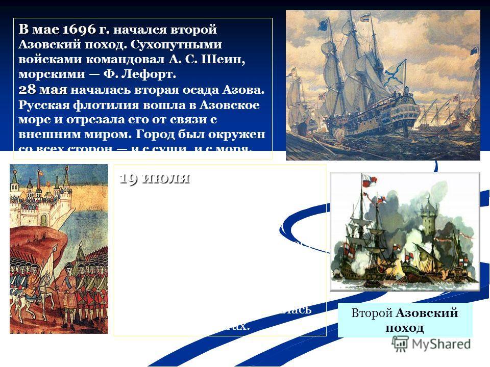 В мае 1696 г. В мае 1696 г. начался второй Азовский поход. Сухопутными войсками командовал А. С. Шеин, морскими Ф. Лефорт. 28 мая 28 мая началась вторая осада Азова. Русская флотилия вошла в Азовское море и отрезала его от связи с внешним миром. Горо