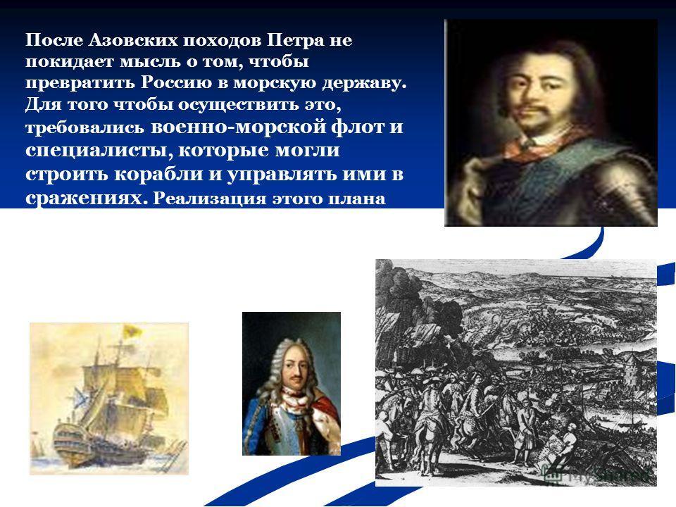 После Азовских походов Петра не покидает мысль о том, чтобы превратить Россию в морскую державу. Для того чтобы осуществить это, требовались военно-морской флот и специалисты, которые могли строить корабли и управлять ими в сражениях. Реализация этог
