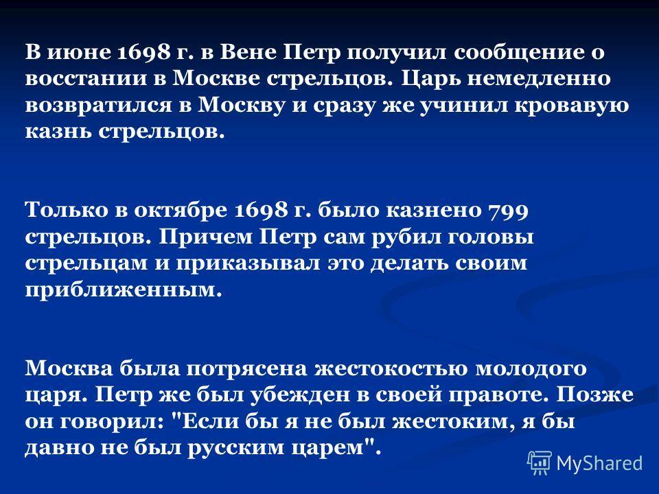 В июне 1698 г. в Вене Петр получил сообщение о восстании в Москве стрельцов. Царь немедленно возвратился в Москву и сразу же учинил кровавую казнь стрельцов. Только в октябре 1698 г. было казнено 799 стрельцов. Причем Петр сам рубил головы стрельцам