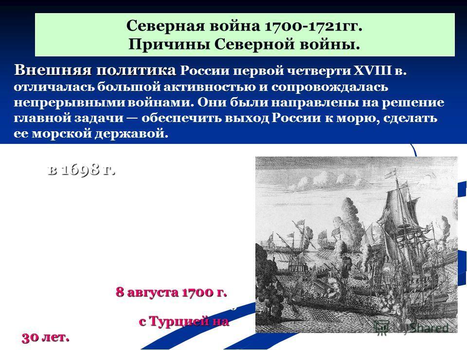 в 1698 г. Еще в 1698 г. Петр договорился с Саксонией, Польшей и Данией о войне против Швеции. Теперь предстояло обезопасить южные границы и заключить мир с Турцией. Северная война 1700-1721 гг. Причины Северной войны. Внешняя политика Внешняя политик