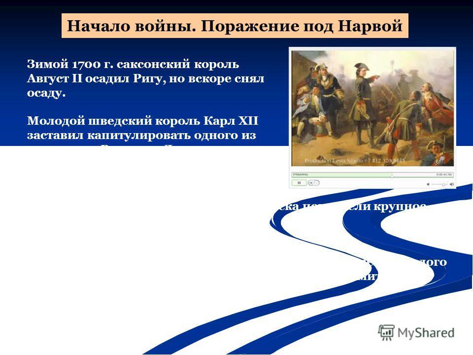Начало войны. Поражение под Нарвой Зимой 1700 г. саксонский король Август II осадил Ригу, но вскоре снял осаду. Молодой шведский король Карл XII заставил капитулировать одного из союзников России Данию, которая вышла из Северного союза. 19 ноября 170