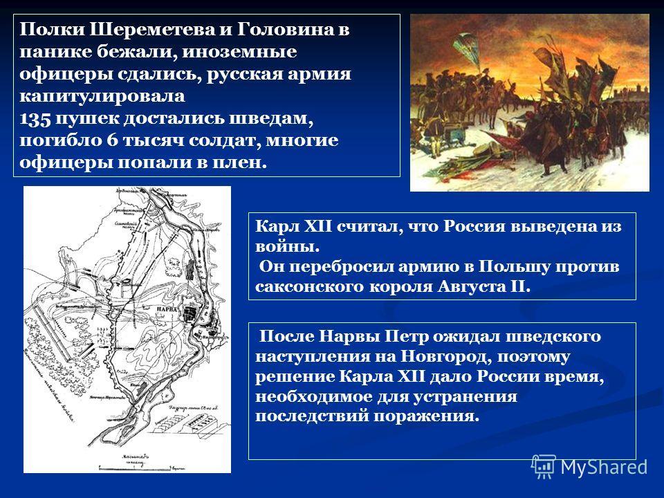 Полки Шереметева и Головина в панике бежали, иноземные офицеры сдались, русская армия капитулировала 135 пушек достались шведам, погибло 6 тысяч солдат, многие офицеры попали в плен. После Нарвы Петр ожидал шведского наступления на Новгород, поэтому