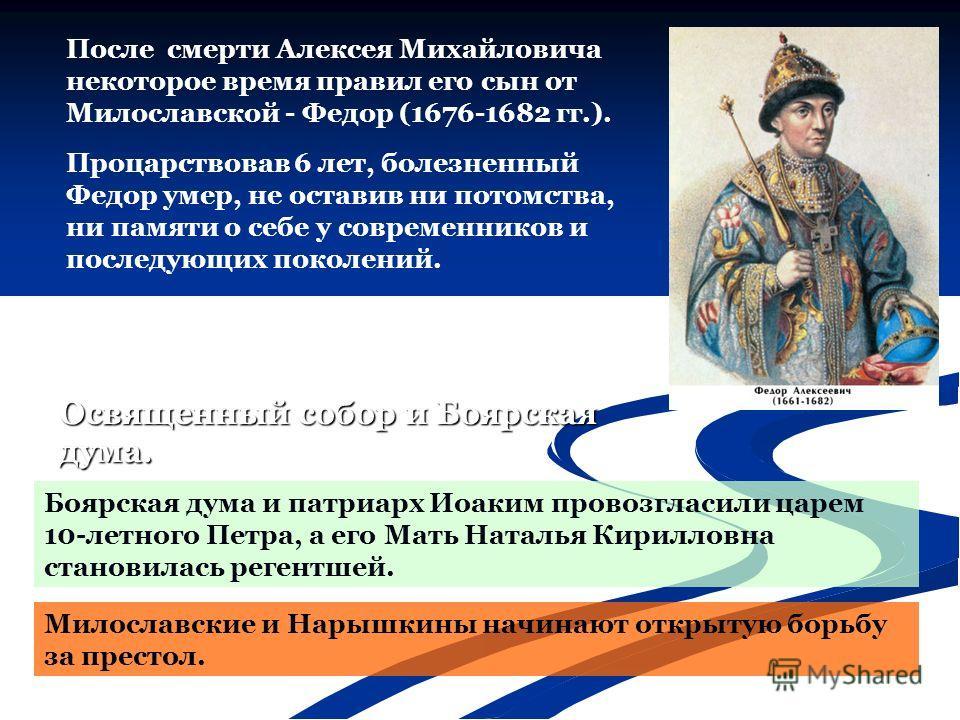 После смерти Алексея Михайловича некоторое время правил его сын от Милославской - Федор (1676-1682 гг.). Милославские и Нарышкины начинают открытую борьбу за престол. Процарствовав 6 лет, болезненный Федор умер, не оставив ни потомства, ни памяти о с