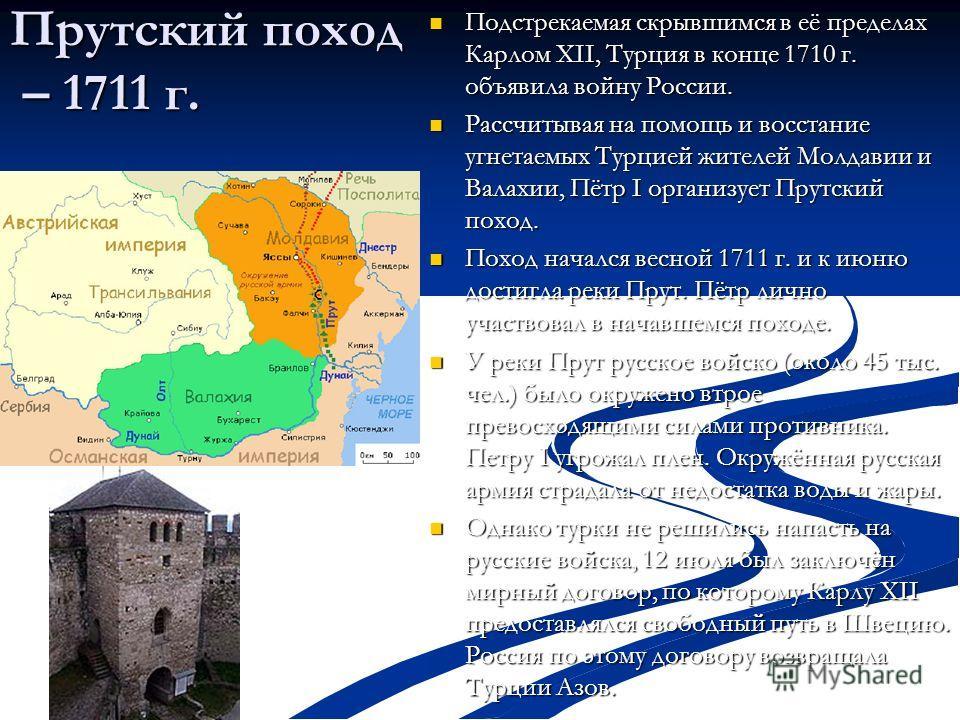 Прутский поход – 1711 г. Подстрекаемая скрывшимся в её пределах Карлом ХII, Турция в конце 1710 г. объявила войну России. Подстрекаемая скрывшимся в её пределах Карлом ХII, Турция в конце 1710 г. объявила войну России. Рассчитывая на помощь и восстан