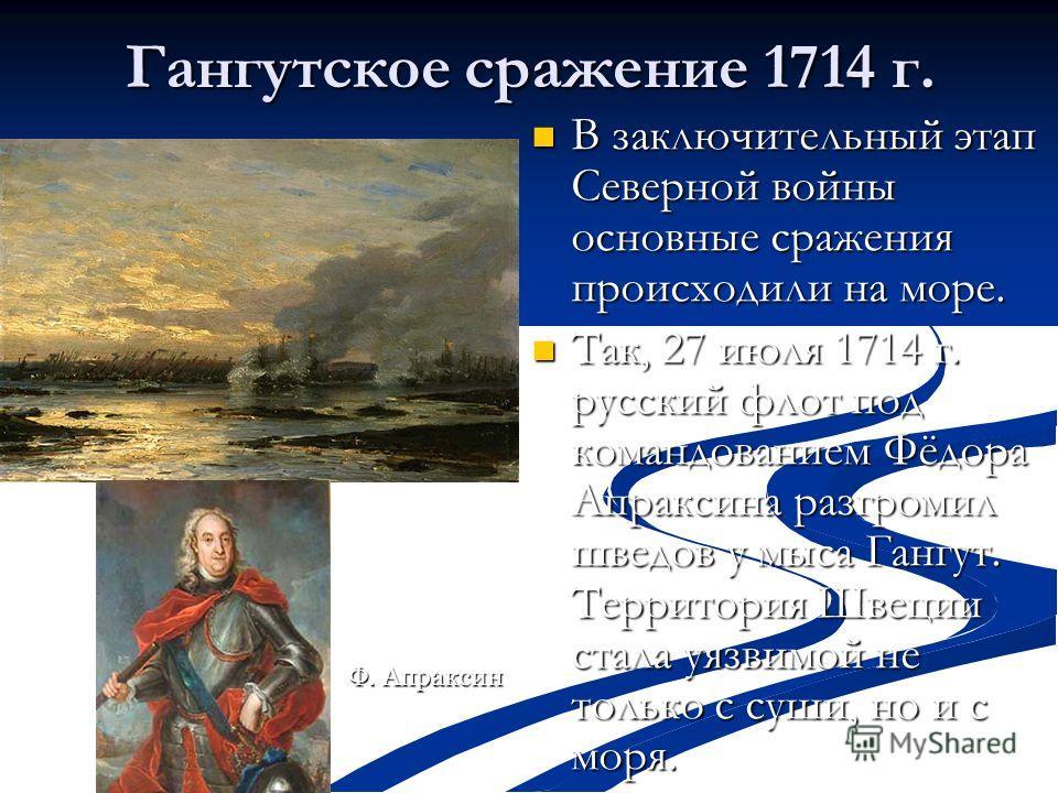 Гангутское сражение 1714 г. В заключительный этап Северной войны основные сражения происходили на море. В заключительный этап Северной войны основные сражения происходили на море. Так, 27 июля 1714 г. русский флот под командованием Фёдора Апраксина р