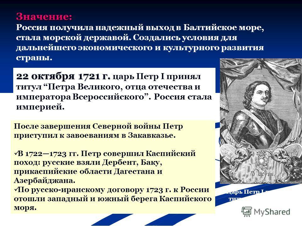 Значение: Россия получила надежный выход в Балтийское море, стала морской державой. Создались условия для дальнейшего экономического и культурного развития страны. 22 октября 1721 г. 22 октября 1721 г. царь Петр I принял титул Петра Великого, отца от
