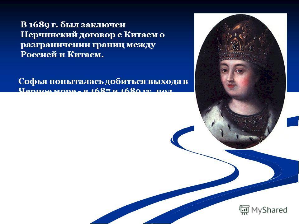 Софья попыталась добиться выхода в Черное море - в 1687 и 1689 гг. под руководством князя В.В. Голицына были совершены два крымских похода. Они были неудачны, но свидетельствовали о серьезности намерений московской правительницы. В 1689 г. был заключ