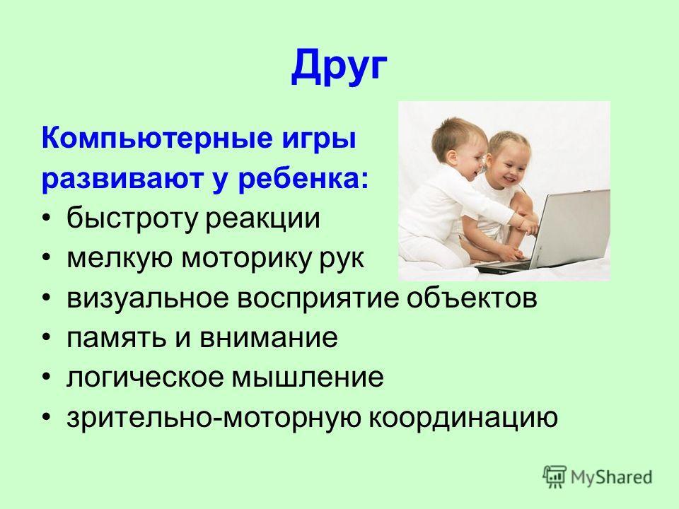 Друг Компьютерные игры развивают у ребенка: быстроту реакции мелкую моторику рук визуальное восприятие объектов память и внимание логическое мышление зрительно-моторную координацию