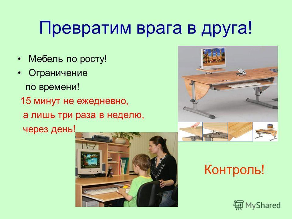 Превратим врага в друга! Мебель по росту! Ограничение по времени! 15 минут не ежедневно, а лишь три раза в неделю, через день! Контроль!