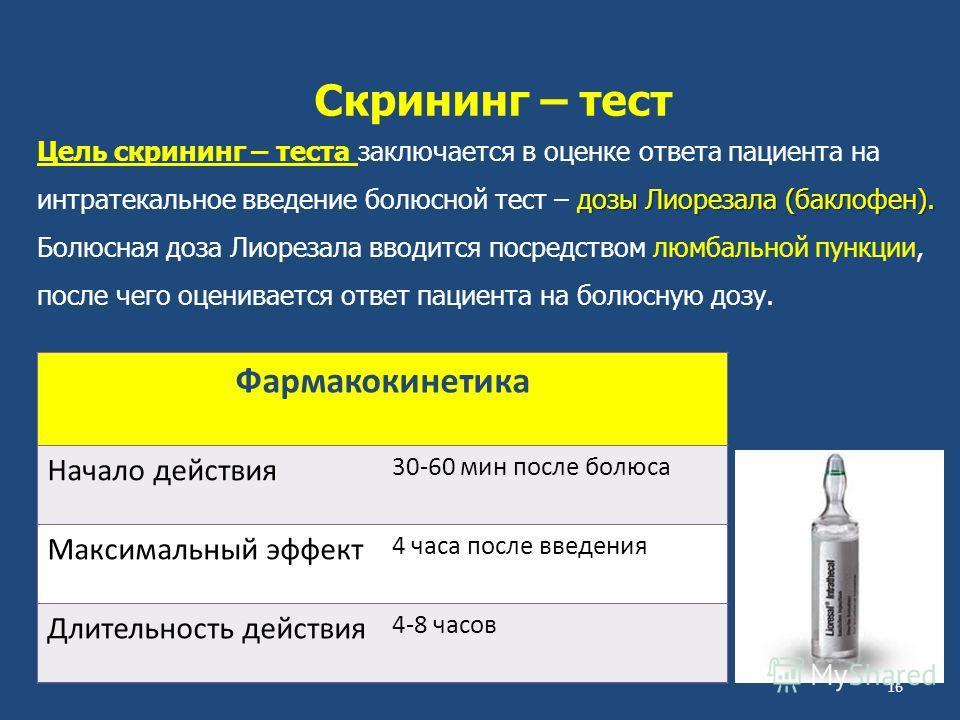 Скрининг – тест Цель скрининг – теста заключается в оценке ответа пациента на дозы Лиорезала (баклофен). интратекальное введение болюсной тест – дозы Лиорезала (баклофен). Болюсная доза Лиорезала вводится посредством люмбальной пункции, после чего оц