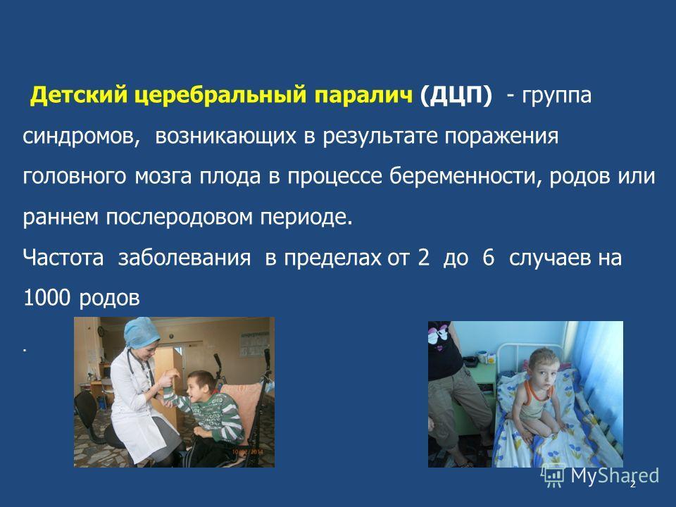Детский церебральный паралич (ДЦП) - группа синдромов, возникающих в результате поражения головного мозга плода в процессе беременности, родов или раннем послеродовом периоде. Частота заболевания в пределах от 2 до 6 случаев на 1000 родов. 2