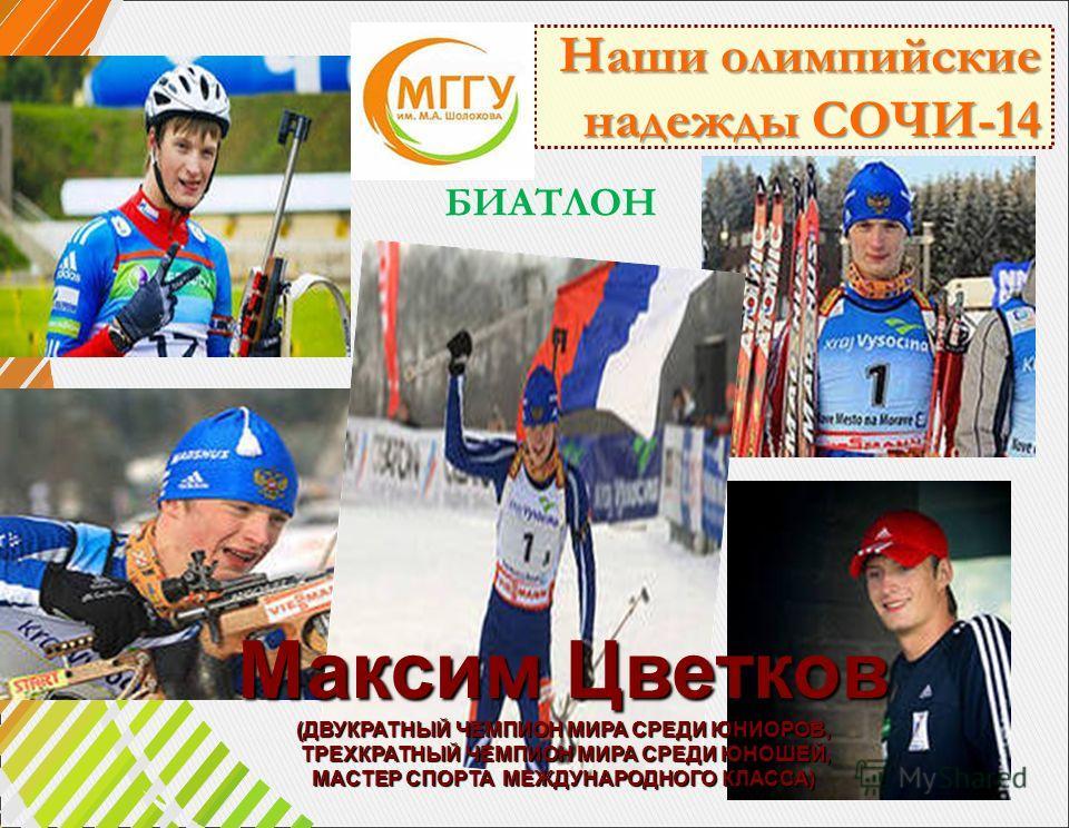Наши олимпийские надежды СОЧИ-14 надежды СОЧИ-14 Максим Цветков (ДВУКРАТНЫЙ ЧЕМПИОН МИРА СРЕДИ ЮНИОРОВ, ТРЕХКРАТНЫЙ ЧЕМПИОН МИРА СРЕДИ ЮНОШЕЙ, ТРЕХКРАТНЫЙ ЧЕМПИОН МИРА СРЕДИ ЮНОШЕЙ, МАСТЕР СПОРТА МЕЖДУНАРОДНОГО КЛАССА) БИАТЛОН