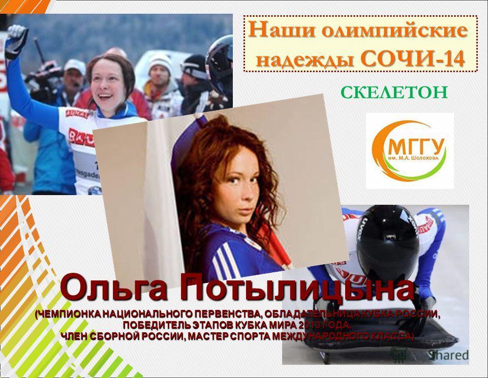 Ольга Потылицына (ЧЕМПИОНКА НАЦИОНАЛЬНОГО ПЕРВЕНСТВА, ОБЛАДАТЕЛЬНИЦА КУБКА РОССИИ, ПОБЕДИТЕЛЬ ЭТАПОВ КУБКА МИРА 2013 ГОДА, ЧЛЕН СБОРНОЙ РОССИИ, МАСТЕР СПОРТА МЕЖДУНАРОДНОГО КЛАССА) Наши олимпийские надежды СОЧИ-14 СКЕЛЕТОН