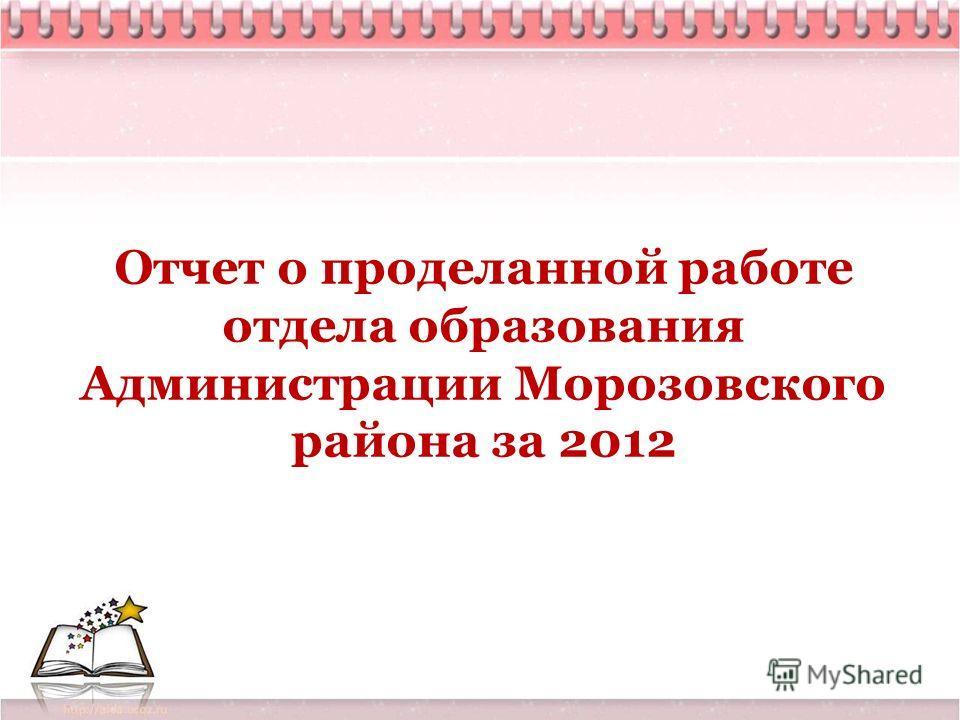 Отчет о проделанной работе отдела образования Администрации Морозовского района за 2012