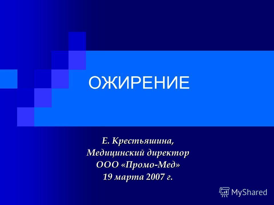 ОЖИРЕНИЕ Е. Крестьяшина, Медицинский директор ООО «Промо-Мед» 19 марта 2007 г.