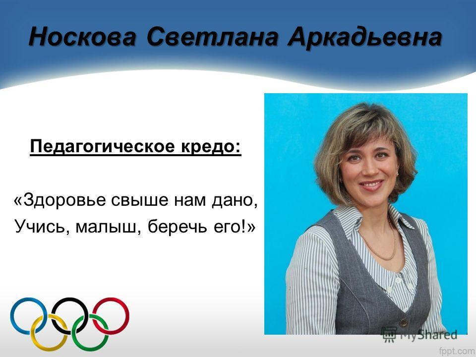 Носкова Светлана Аркадьевна Педагогическое кредо: «Здоровье свыше нам дано, Учись, малыш, беречь его!»