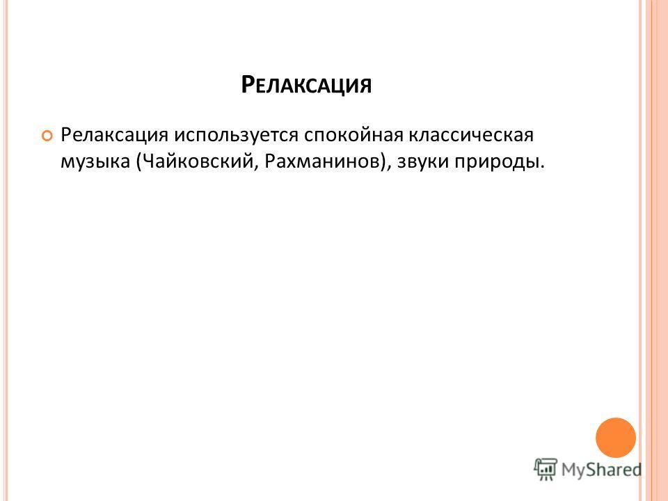 Р ЕЛАКСАЦИЯ Релаксация используется спокойная классическая музыка (Чайковский, Рахманинов), звуки природы.