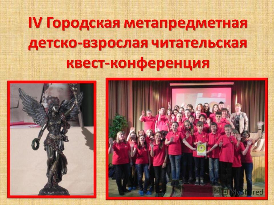 IV Городская метапредметная детско-взрослая читательская квест-конференция