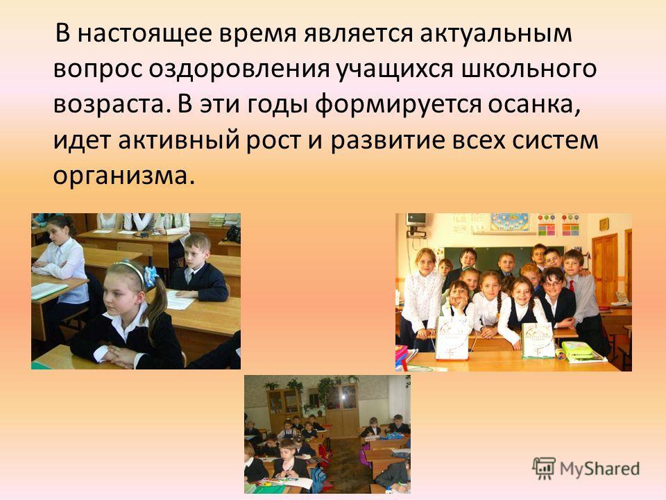 В настоящее время является актуальным вопрос оздоровления учащихся школьного возраста. В эти годы формируется осанка, идет активный рост и развитие всех систем организма.