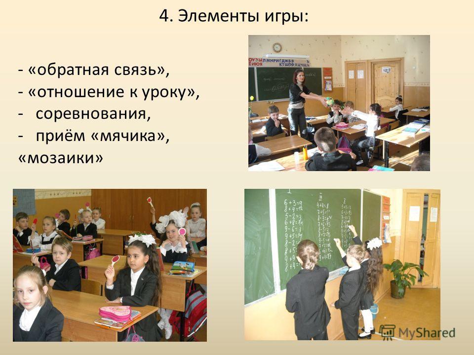 4. Элементы игры:, - «обратная связь», - «отношение к уроку», -соревнования, -приём «мячика», «мозаики»