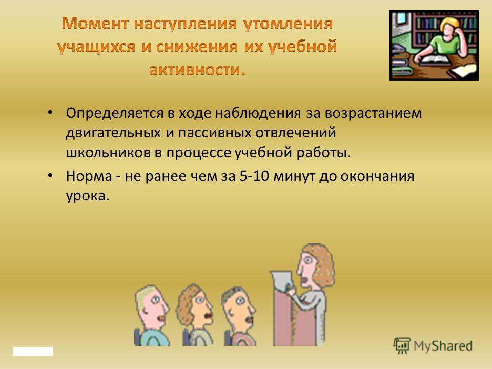 Определяется в ходе наблюдения за возрастанием двигательных и пассивных отвлечений школьников в процессе учебной работы. Норма - не ранее чем за 5-10 минут до окончания урока.