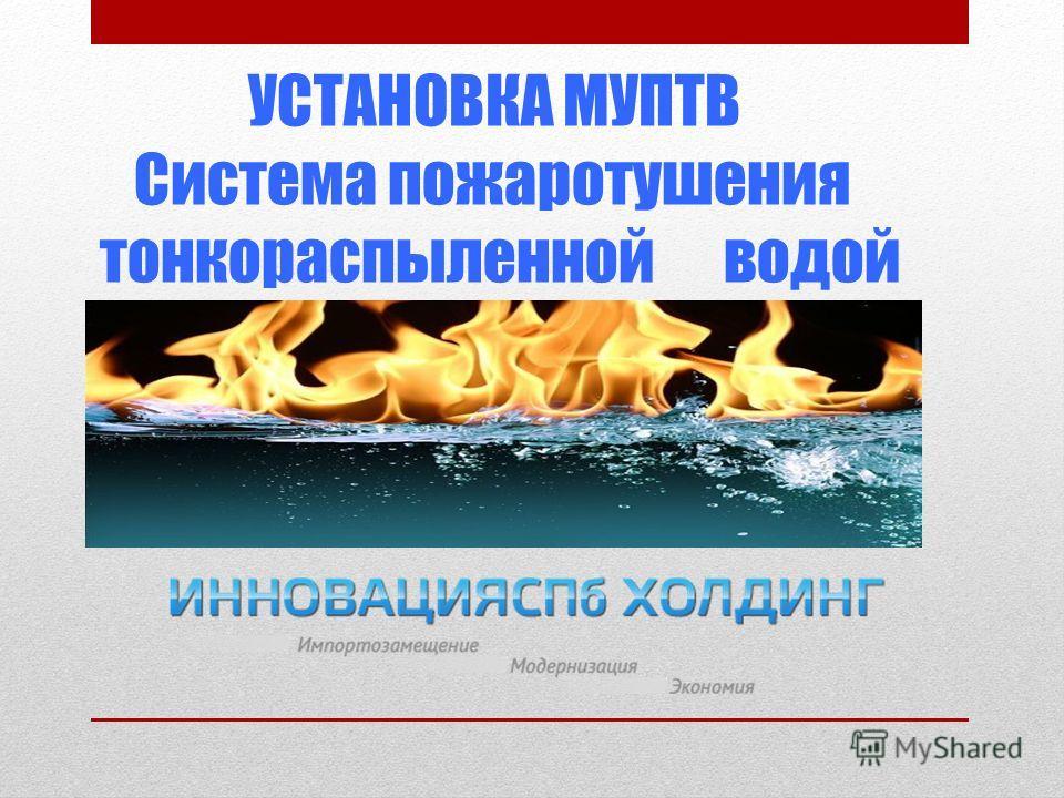 УСТАНОВКА МУПТВ Система пожаротушения тонкораспыленной водой