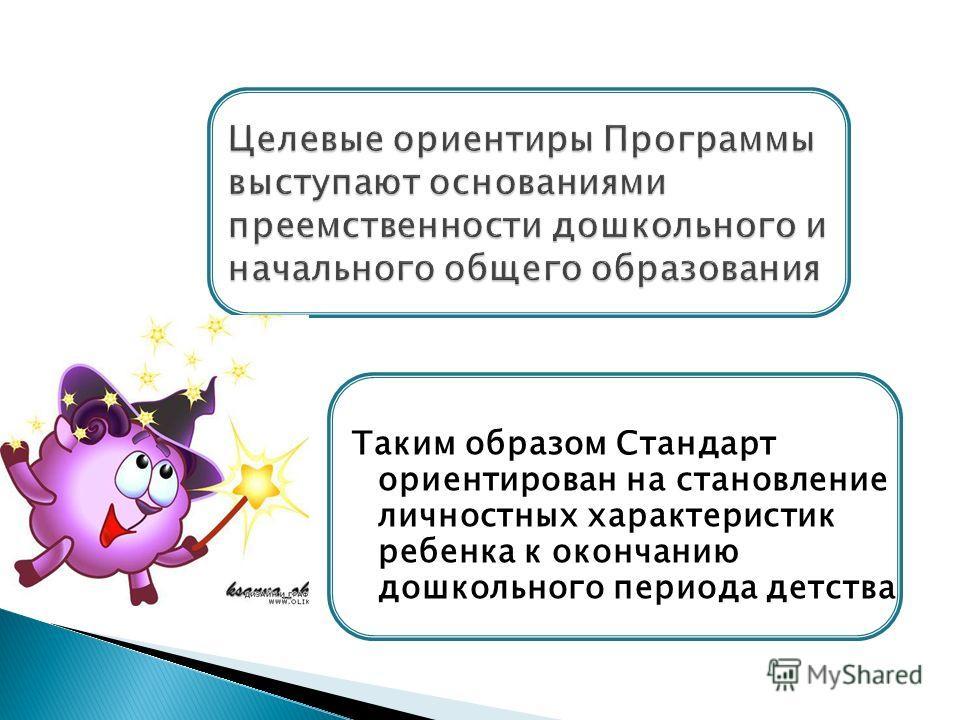 Таким образом Стандарт ориентирован на становление личностных характеристик ребенка к окончанию дошкольного периода детства