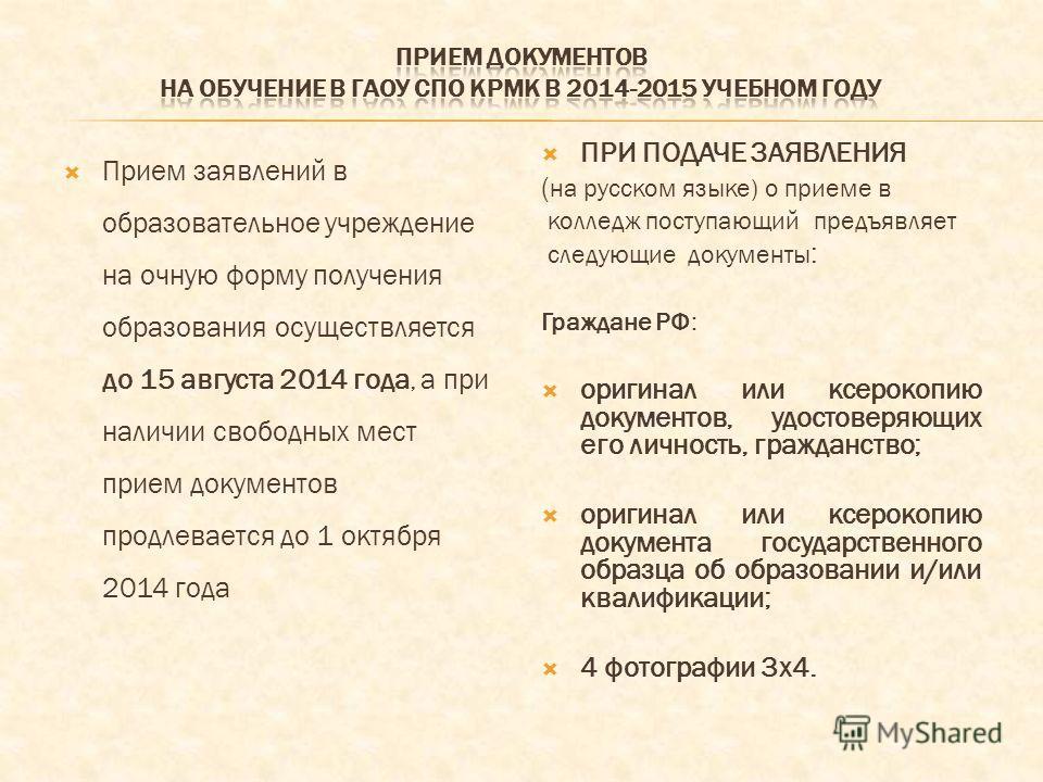 Прием заявлений в образовательное учреждение на очную форму получения образования осуществляется до 15 августа 2014 года, а при наличии свободных мест прием документов продлевается до 1 октября 2014 года ПРИ ПОДАЧЕ ЗАЯВЛЕНИЯ ( на русском языке) о при