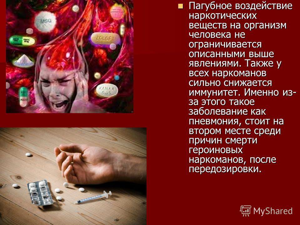 Пагубное воздействие наркотических веществ на организм человека не ограничивается описанными выше явлениями. Также у всех наркоманов сильно снижается иммунитет. Именно из- за этого такое заболевание как пневмония, стоит на втором месте среди причин с