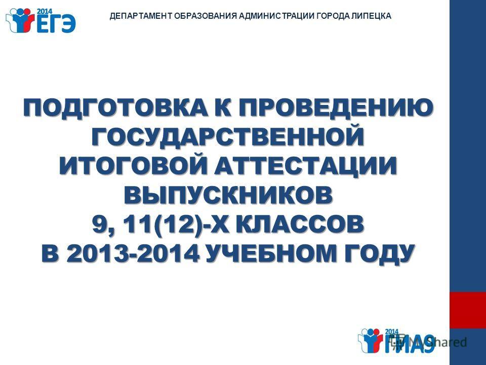 ПОДГОТОВКА К ПРОВЕДЕНИЮ ГОСУДАРСТВЕННОЙ ИТОГОВОЙ АТТЕСТАЦИИ ВЫПУСКНИКОВ 9, 11(12)-Х КЛАССОВ В 2013-2014 УЧЕБНОМ ГОДУ ДЕПАРТАМЕНТ ОБРАЗОВАНИЯ АДМИНИСТРАЦИИ ГОРОДА ЛИПЕЦКА