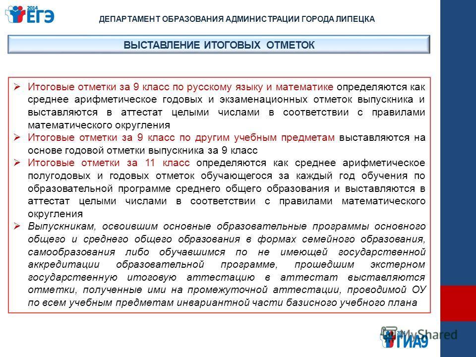 ВЫСТАВЛЕНИЕ ИТОГОВЫХ ОТМЕТОК ДЕПАРТАМЕНТ ОБРАЗОВАНИЯ АДМИНИСТРАЦИИ ГОРОДА ЛИПЕЦКА Итоговые отметки за 9 класс по русскому языку и математике определяются как среднее арифметическое годовых и экзаменационных отметок выпускника и выставляются в аттеста