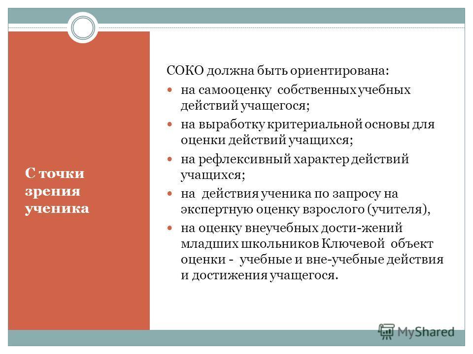 С точки зрения ученика СОКО должна быть ориентирована: на самооценку собственных учебных действий учащегося; на выработку критериальной основы для оценки действий учащихся; на рефлексивный характер действий учащихся; на действия ученика по запросу на