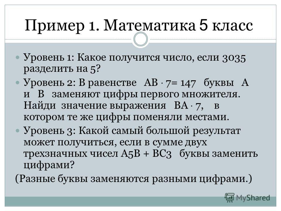 Пример 1. Математика 5 класс Уровень 1: Какое получится число, если 3035 разделить на 5? Уровень 2: В равенстве АВ 7= 147 буквы А и В заменяют цифры первого множителя. Найди значение выражения ВА 7, в котором те же цифры поменяли местами. Уровень 3:
