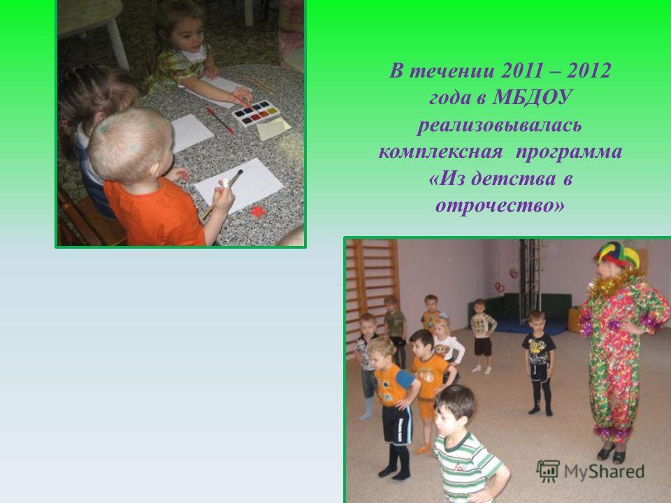 В течении 2011 – 2012 года в МБДОУ реализовывалась комплексная программа « Из детства в отрочество »